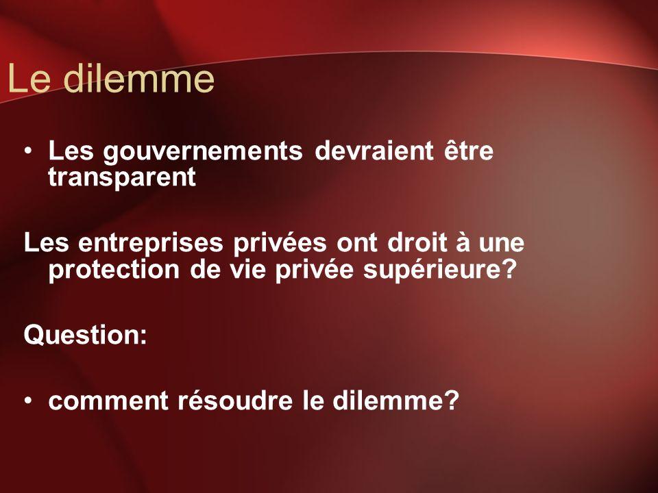 Le dilemme Les gouvernements devraient être transparent Les entreprises privées ont droit à une protection de vie privée supérieure? Question: comment