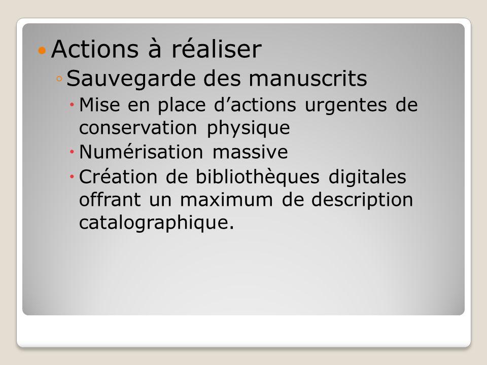 Actions à réaliser Sauvegarde des manuscrits Mise en place dactions urgentes de conservation physique Numérisation massive Création de bibliothèques d