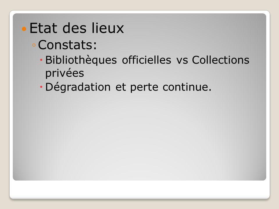 Etat des lieux Constats: Bibliothèques officielles vs Collections privées Dégradation et perte continue.