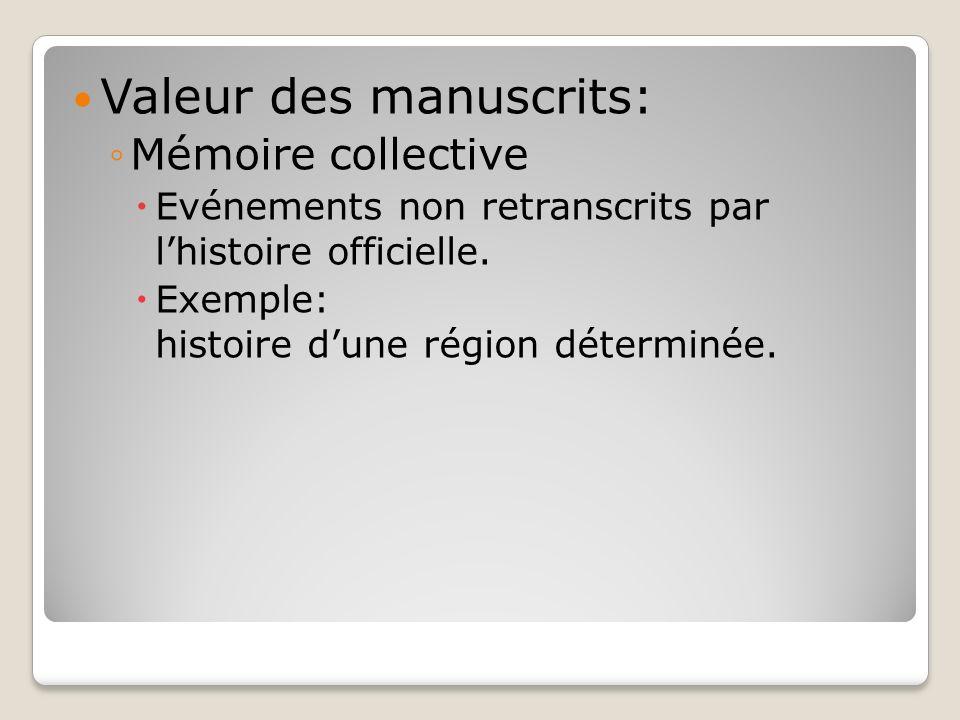 Valeur des manuscrits: Mémoire collective Evénements non retranscrits par lhistoire officielle. Exemple: histoire dune région déterminée.