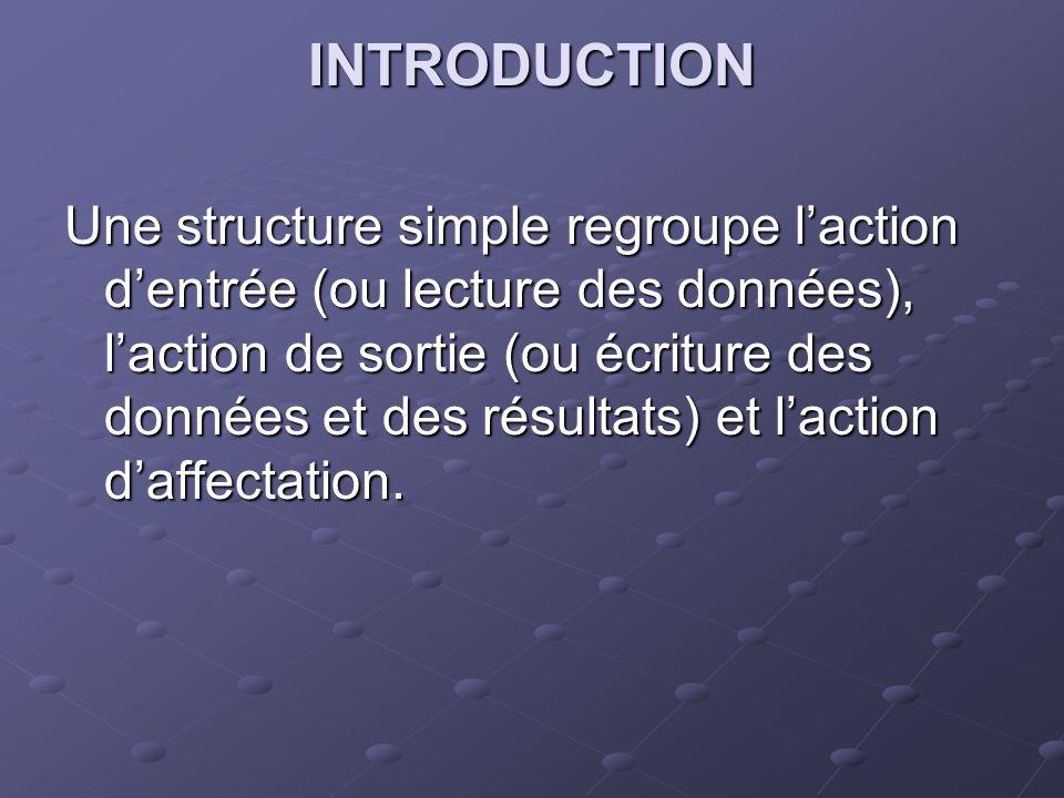 INTRODUCTION Une structure simple regroupe laction dentrée (ou lecture des données), laction de sortie (ou écriture des données et des résultats) et laction daffectation.
