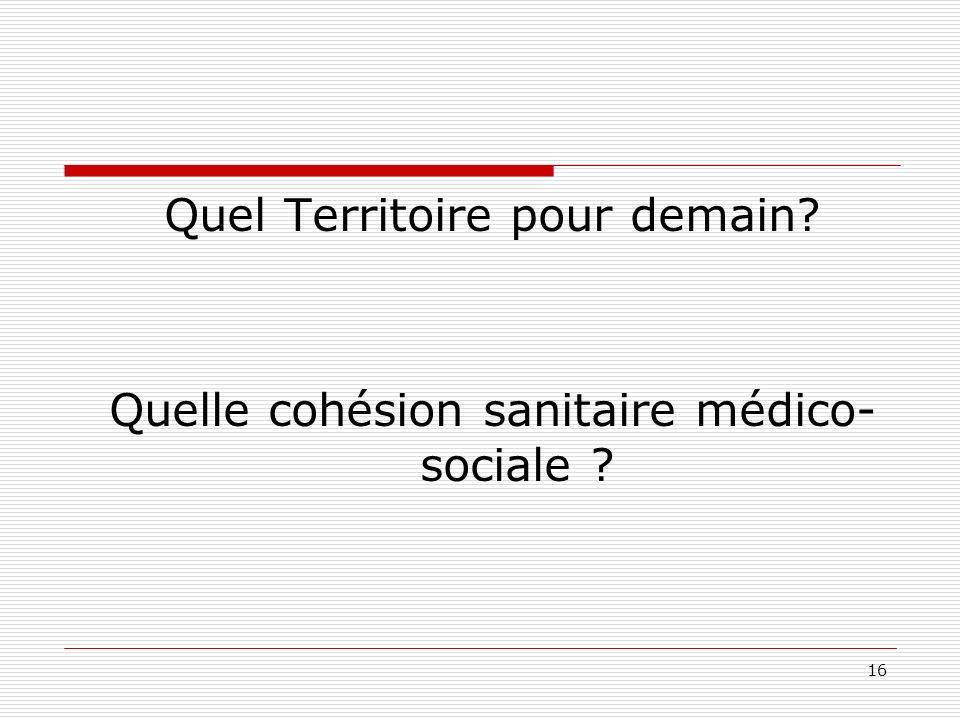 16 Quel Territoire pour demain? Quelle cohésion sanitaire médico- sociale ?