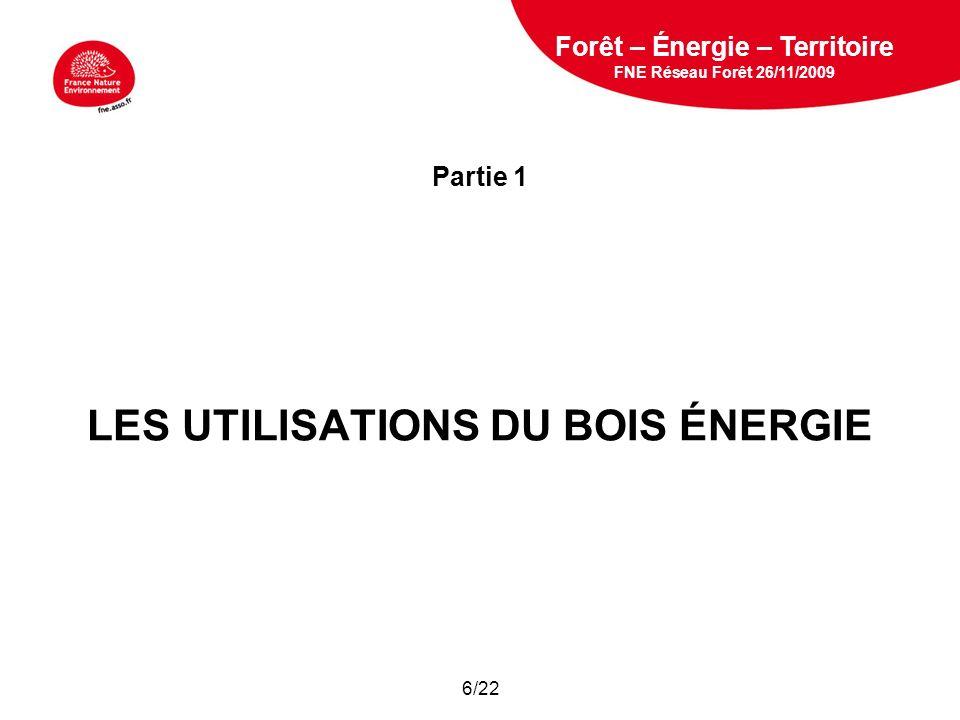5 février 2009 Partie 1 LES UTILISATIONS DU BOIS ÉNERGIE Forêt – Énergie – Territoire FNE Réseau Forêt 26/11/2009 6/22