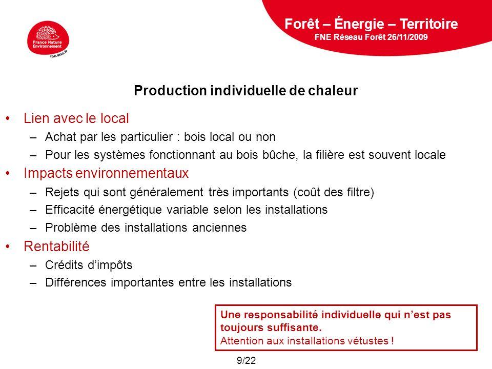 5 février 2009 Production de chaleur via des installations collectives Lien avec le local –Importance des choix politiques –Intégration à des industries de transformation (séchage des bois, chauffage des scieries…) –Réseaux de chaleur Impacts environnementaux –Diminution des rejets par des filtres efficaces –Généralement peu de transport de la matière première –Efficacité énergétique supérieure à 85% Rentabilité –Permet de rentabiliser une filière locale –Intérêt fort pour des territoires ruraux (+ que pour des villes) Forêt – Énergie – Territoire FNE Réseau Forêt 26/11/2009 Une solution efficace et durable .