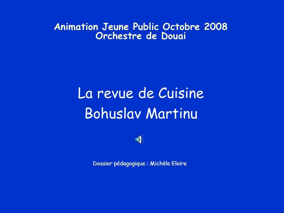 Animation Jeune Public Octobre 2008 Orchestre de Douai La revue de Cuisine Bohuslav Martinu Dossier pédagogique : Michèle Eloire
