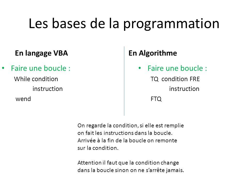 Les bases de la programmation En langage VBA Faire une boucle : While condition instruction wend En Algorithme Faire une boucle : TQ condition FRE instruction FTQ On regarde la condition, si elle est remplie on fait les instructions dans la boucle.