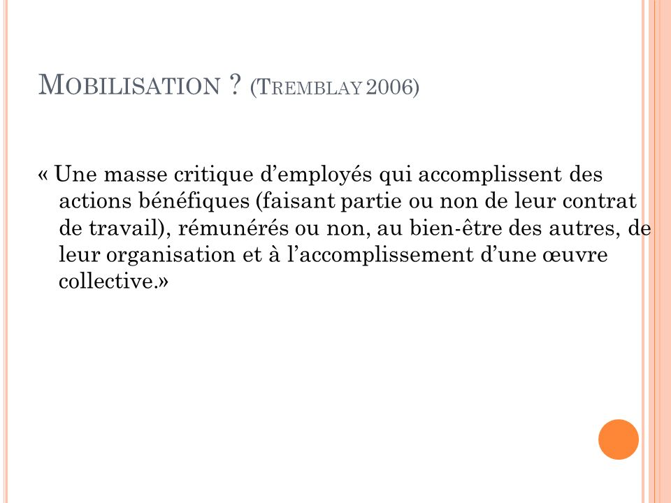 M OBILISATION ? (T REMBLAY 2006) « Une masse critique demployés qui accomplissent des actions bénéfiques (faisant partie ou non de leur contrat de tra