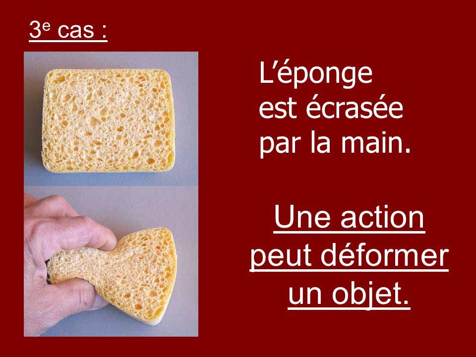 Léponge est écrasée par la main. Une action peut déformer un objet. 3 e cas :