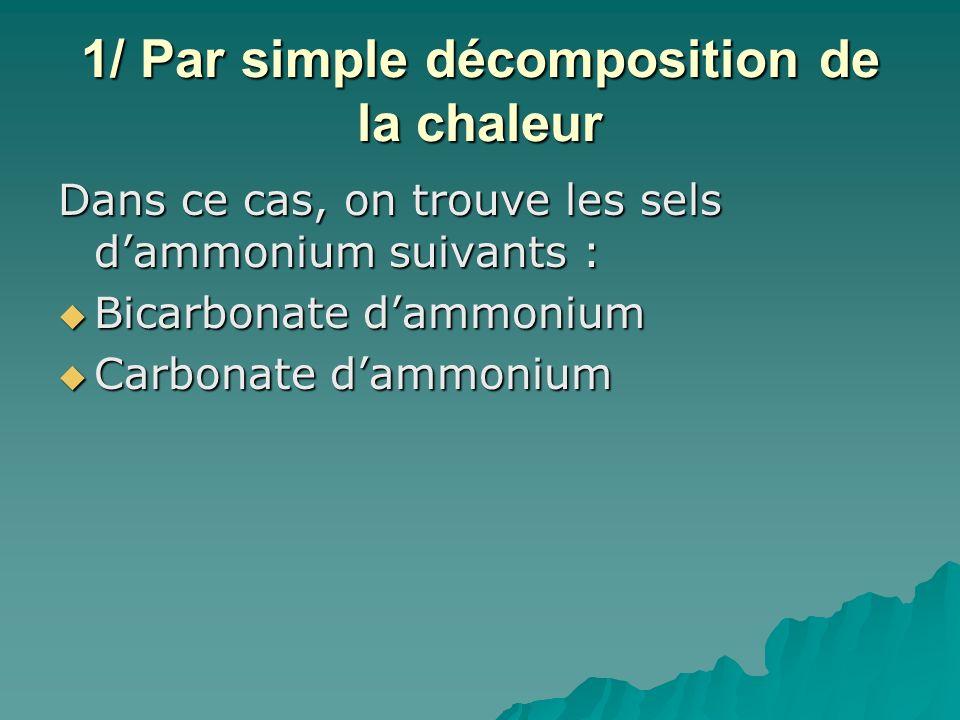 1/ Par simple décomposition de la chaleur Dans ce cas, on trouve les sels dammonium suivants : Bicarbonate dammonium Bicarbonate dammonium Carbonate dammonium Carbonate dammonium Sesquicarbonate dammonium Sesquicarbonate dammonium