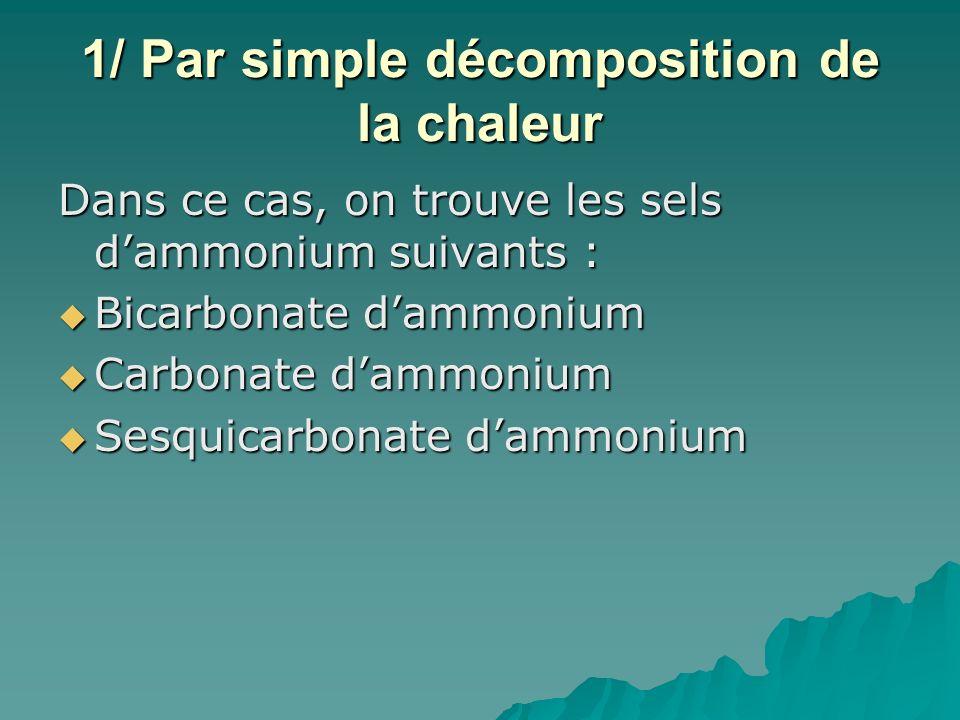 1/ Par simple décomposition de la chaleur Dans ce cas, on trouve les sels dammonium suivants : Bicarbonate dammonium Bicarbonate dammonium Carbonate d