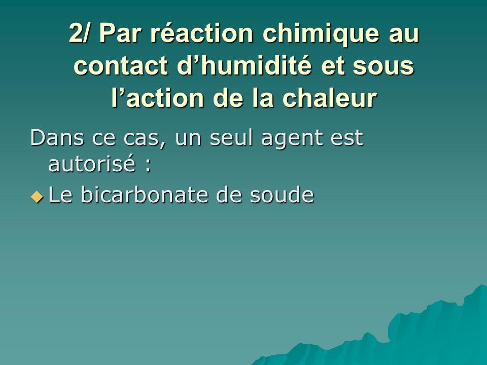 2/ Par réaction chimique au contact dhumidité et sous laction de la chaleur Dans ce cas, un seul agent est autorisé : Le bicarbonate de soude Le bicar