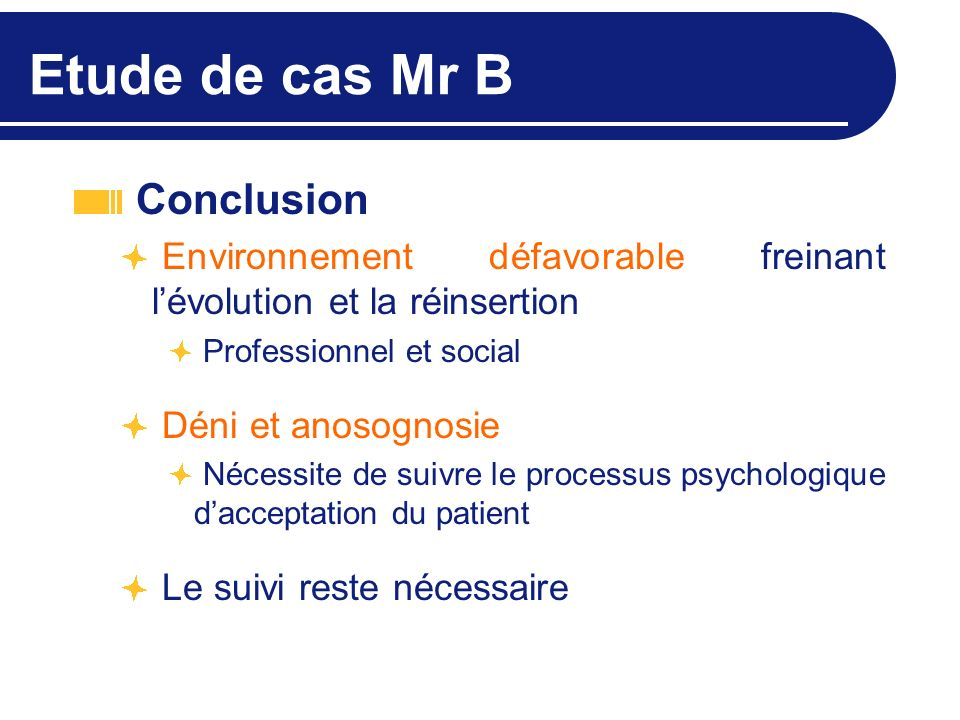Etude de cas Mr B Conclusion Environnement défavorable freinant lévolution et la réinsertion Professionnel et social Déni et anosognosie Nécessite de