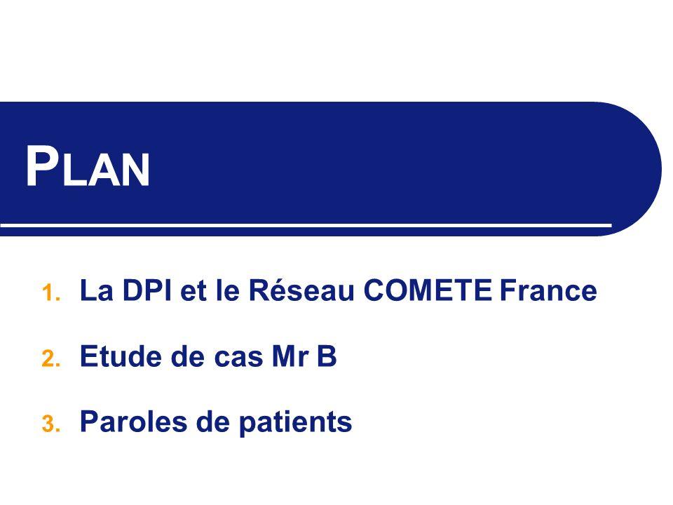P LAN 1. La DPI et le Réseau COMETE France 2. Etude de cas Mr B 3. Paroles de patients