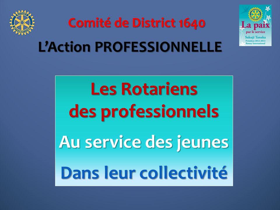 Comité de District 1640 Les Rotariens des professionnels Au service des jeunes Dans leur collectivité LAction PROFESSIONNELLE