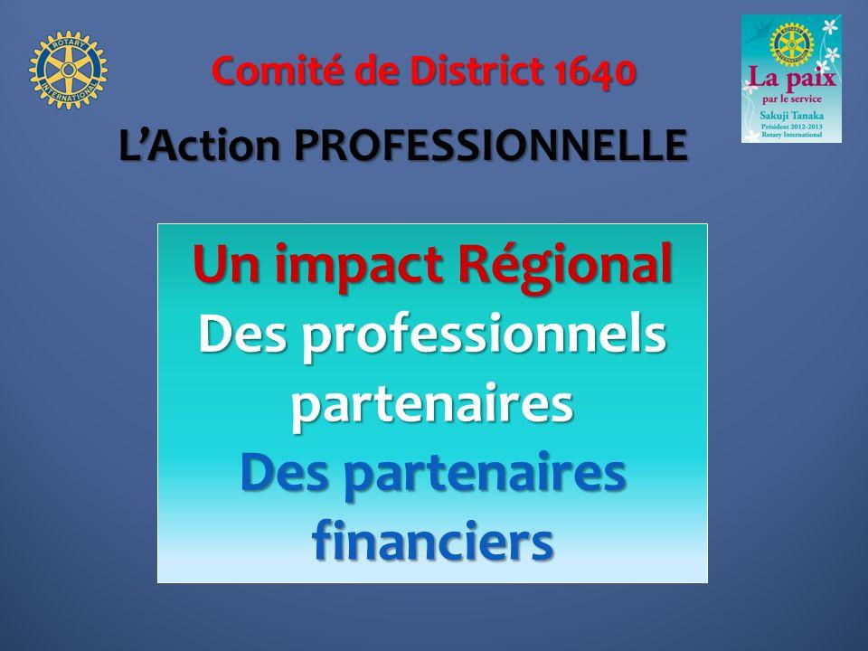 Comité de District 1640 Un impact Régional Des professionnels partenaires Des partenaires financiers LAction PROFESSIONNELLE