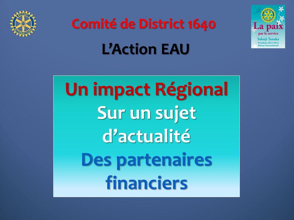 Comité de District 1640 Un impact Régional Sur un sujet dactualité Des partenaires financiers LAction EAU