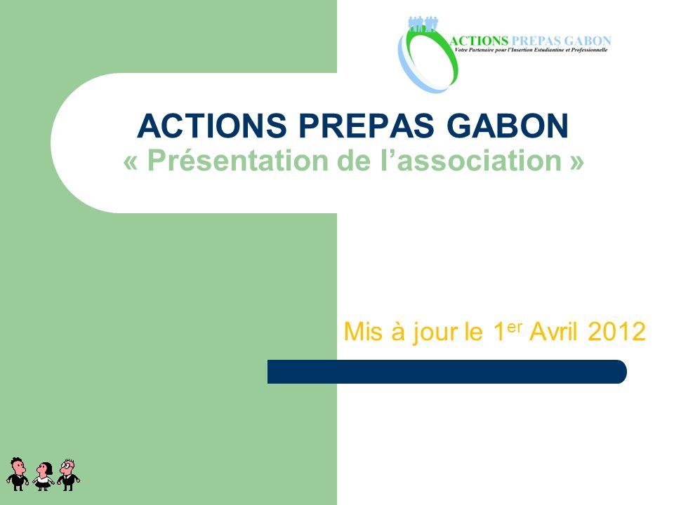 Mis à jour le 1 er Avril 2012 ACTIONS PREPAS GABON « Présentation de lassociation » 1
