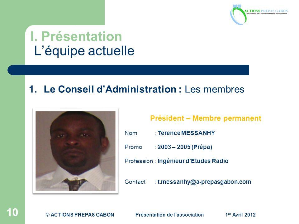 I. Présentation Léquipe actuelle 10 1.Le Conseil dAdministration : Les membres Président – Membre permanent Nom: Terence MESSANHY Promo : 2003 – 2005