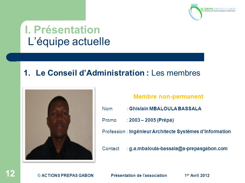 I. Présentation Léquipe actuelle 12 Membre non-permanent Nom: Ghislain MBALOULA BASSALA Promo : 2003 – 2005 (Prépa) Profession : Ingénieur Architecte