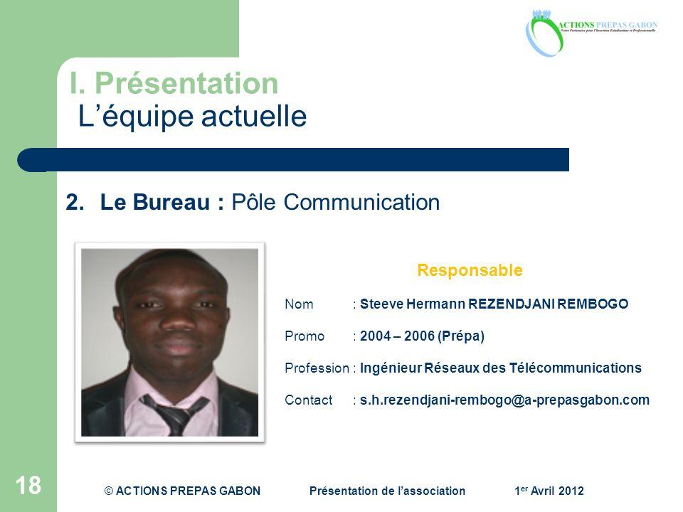 I. Présentation Léquipe actuelle 18 Responsable Nom: Steeve Hermann REZENDJANI REMBOGO Promo : 2004 – 2006 (Prépa) Profession : Ingénieur Réseaux des