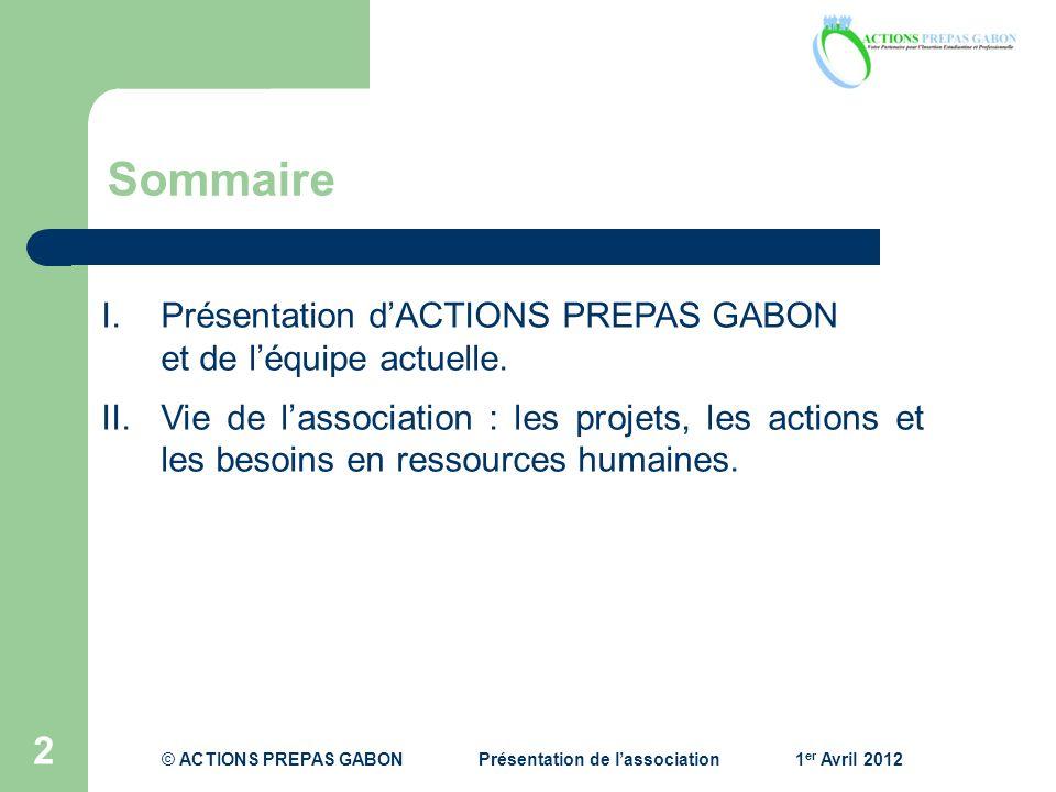 Sommaire 2 I.Présentation dACTIONS PREPAS GABON et de léquipe actuelle. II.Vie de lassociation : les projets, les actions et les besoins en ressources