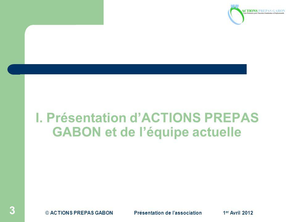 I. Présentation dACTIONS PREPAS GABON et de léquipe actuelle 3 © ACTIONS PREPAS GABONPrésentation de lassociation1 er Avril 2012