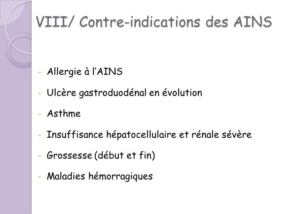 VIII/ Contre-indications des AINS - Allergie à lAINS - Ulcère gastroduodénal en évolution - Asthme - Insuffisance hépatocellulaire et rénale sévère -