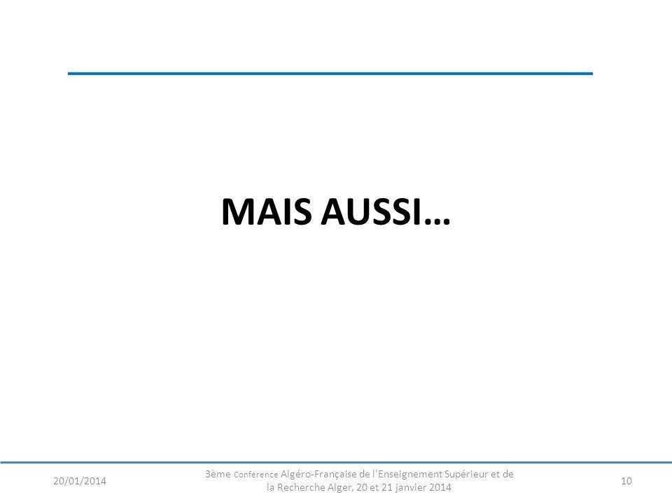MAIS AUSSI… 1020/01/2014 3ème Conférence Algéro-Française de l Enseignement Supérieur et de la Recherche Alger, 20 et 21 janvier 2014