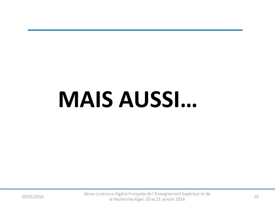 MAIS AUSSI… 1620/01/2014 3ème Conférence Algéro-Française de l'Enseignement Supérieur et de la Recherche Alger, 20 et 21 janvier 2014