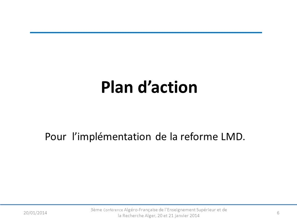 Plan daction 6 Pour limplémentation de la reforme LMD. 20/01/2014 3ème Conférence Algéro-Française de l'Enseignement Supérieur et de la Recherche Alge