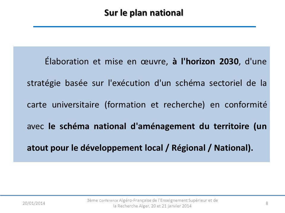 Sur le plan national Sur le plan national Élaboration et mise en œuvre, à l horizon 2030, d une stratégie basée sur l exécution d un schéma sectoriel de la carte universitaire (formation et recherche) en conformité avec le schéma national d aménagement du territoire (un atout pour le développement local / Régional / National).
