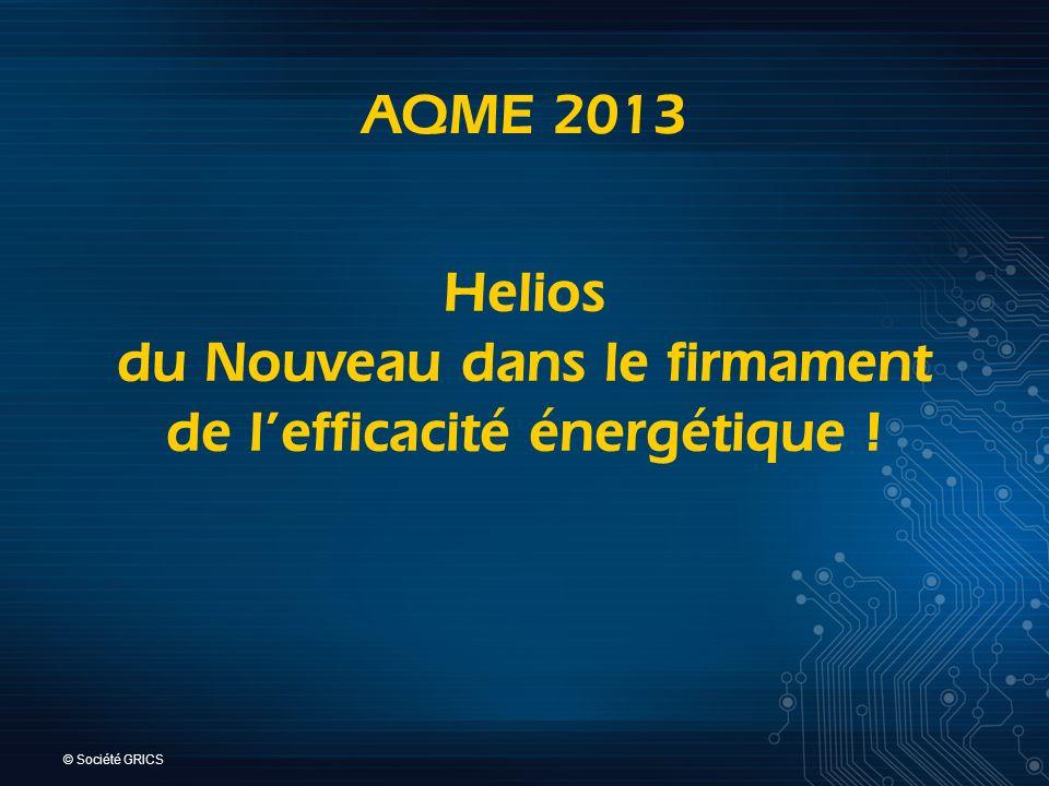 © Société GRICS AQME 2013 Helios du Nouveau dans le firmament de lefficacité énergétique !