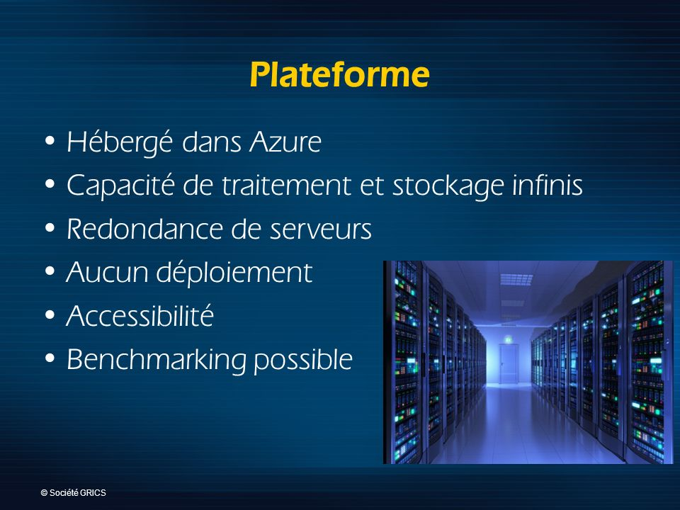 © Société GRICS Plateforme Hébergé dans Azure Capacité de traitement et stockage infinis Redondance de serveurs Aucun déploiement Accessibilité Benchmarking possible