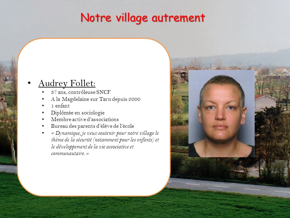 Audrey Follet: 37 ans, contrôleuse SNCF A la Magdelaine sur Tarn depuis 2000 1 enfant Diplômée en sociologie Membre active dassociations Bureau des pa