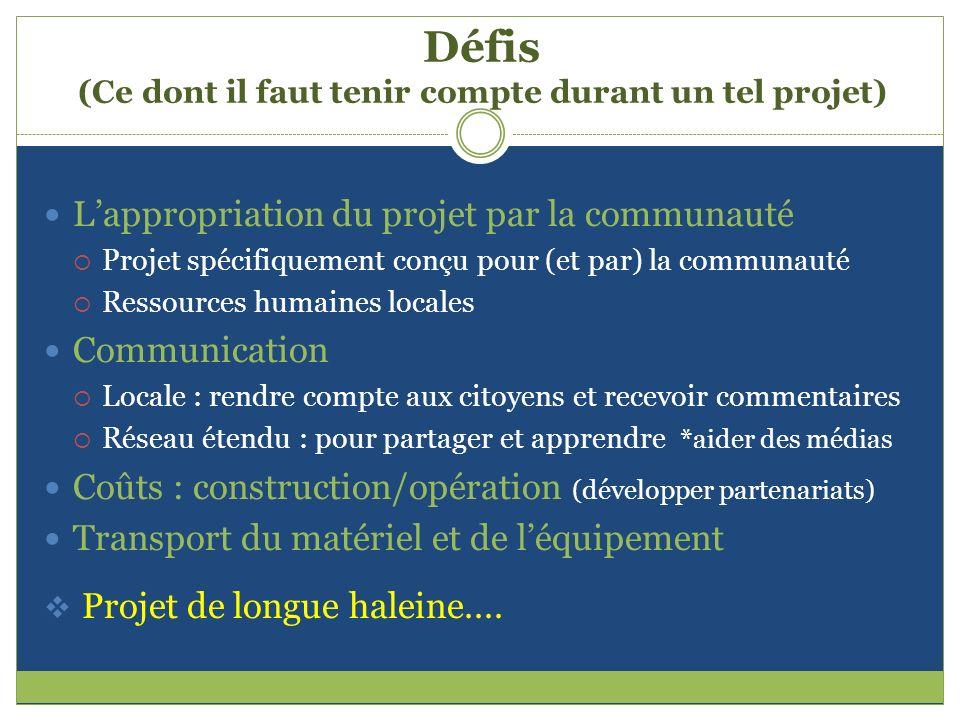 Défis (Ce dont il faut tenir compte durant un tel projet) Lappropriation du projet par la communauté Projet spécifiquement conçu pour (et par) la comm