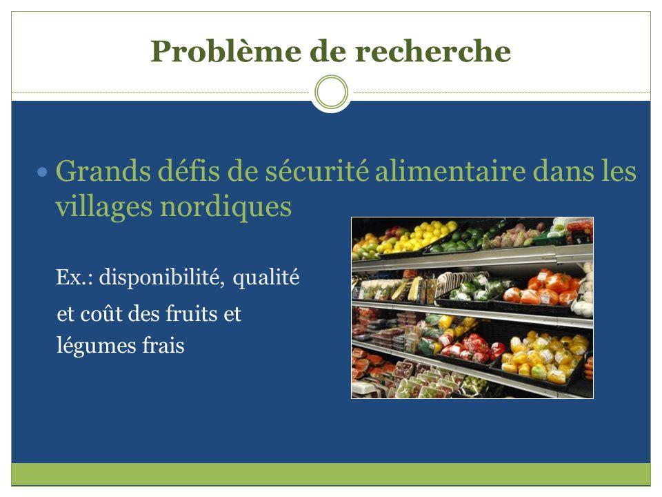 Problème de recherche Grands défis de sécurité alimentaire dans les villages nordiques Ex.: disponibilité, qualité et coût des fruits et légumes frais