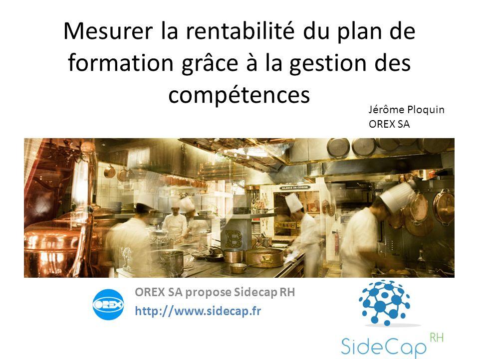 Mesurer la rentabilité du plan de formation grâce à la gestion des compétences OREX SA propose Sidecap RH http://www.sidecap.fr Jérôme Ploquin OREX SA