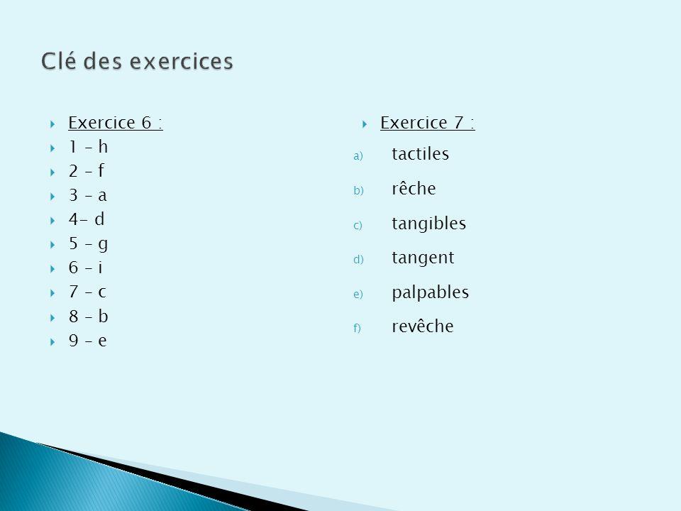 Exercice 6 : 1 – h 2 – f 3 – a 4- d 5 – g 6 – i 7 – c 8 – b 9 – e Exercice 7 : a) tactiles b) rêche c) tangibles d) tangent e) palpables f) revêche