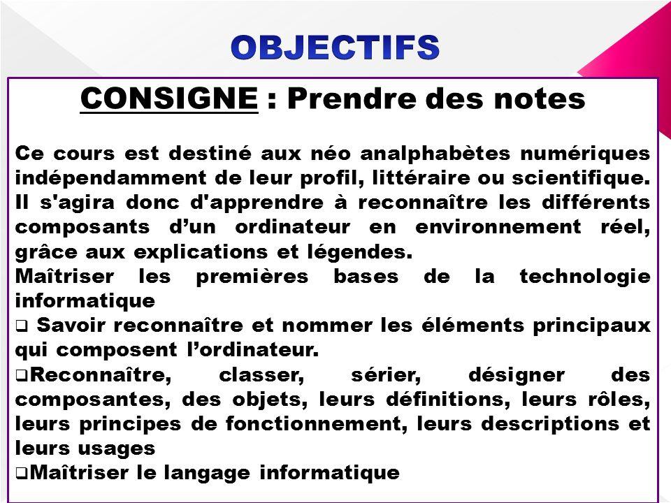 CONSIGNE : Prendre des notes Ce cours est destiné aux néo analphabètes numériques indépendamment de leur profil, littéraire ou scientifique. Il s'agir