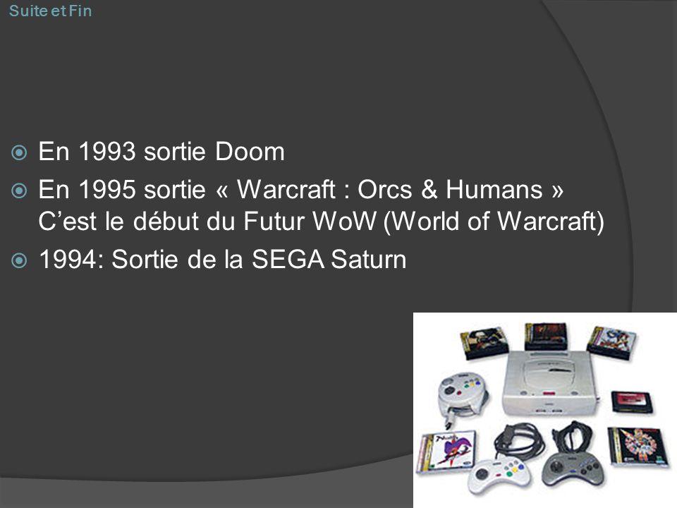 Suite et Fin En 1993 sortie Doom En 1995 sortie « Warcraft : Orcs & Humans » Cest le début du Futur WoW (World of Warcraft) 1994: Sortie de la SEGA Sa