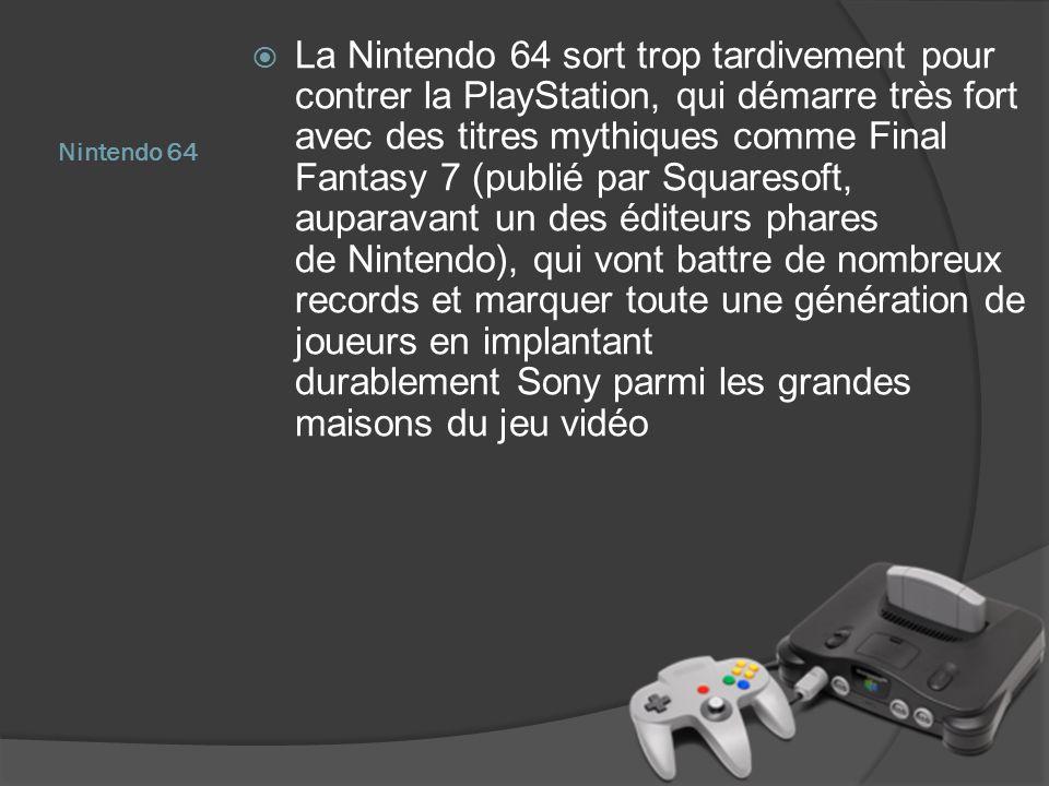 Nintendo 64 La Nintendo 64 sort trop tardivement pour contrer la PlayStation, qui démarre très fort avec des titres mythiques comme Final Fantasy 7 (p