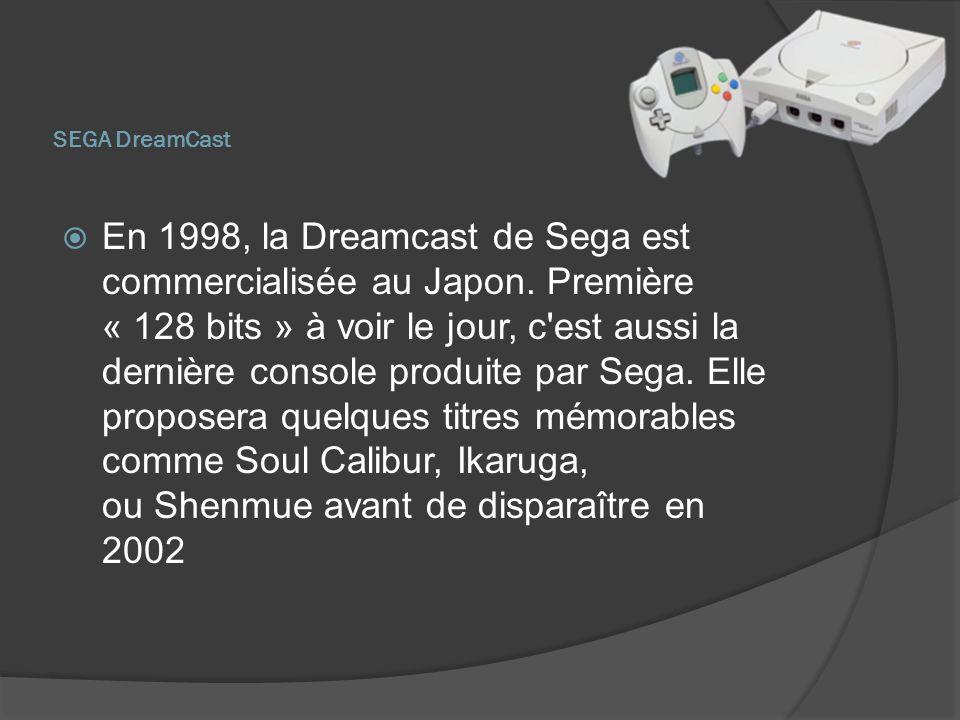 SEGA DreamCast En 1998, la Dreamcast de Sega est commercialisée au Japon. Première « 128 bits » à voir le jour, c'est aussi la dernière console produi