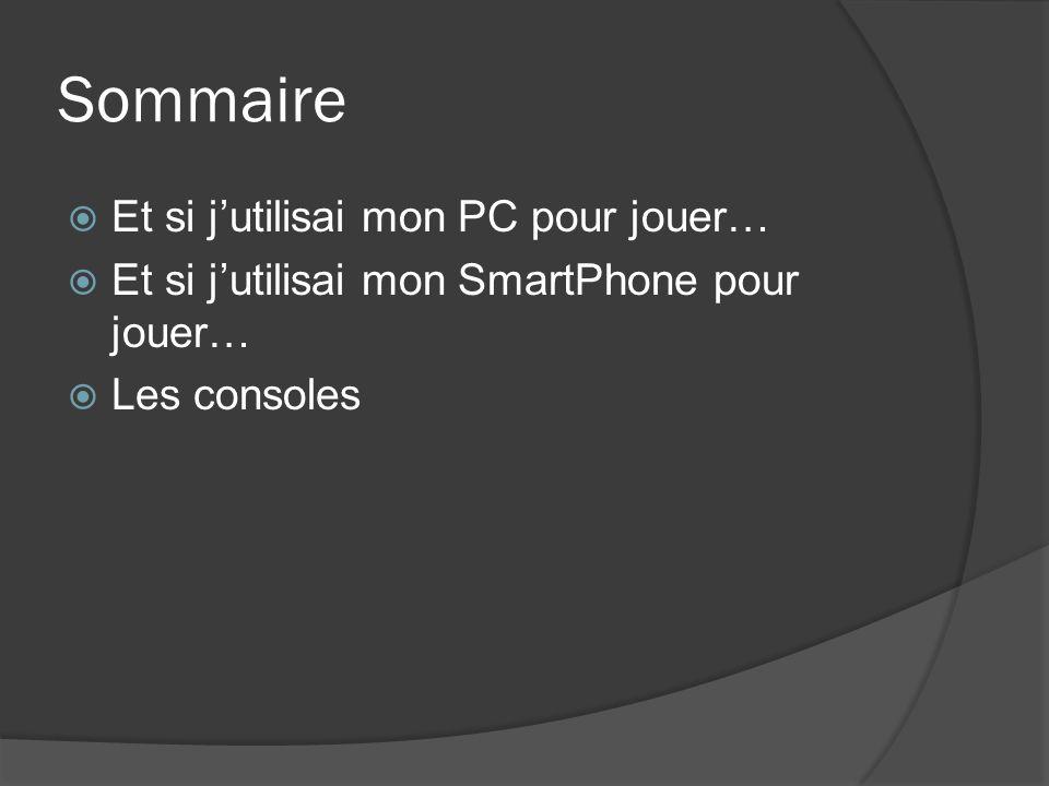Sommaire Et si jutilisai mon PC pour jouer… Et si jutilisai mon SmartPhone pour jouer… Les consoles