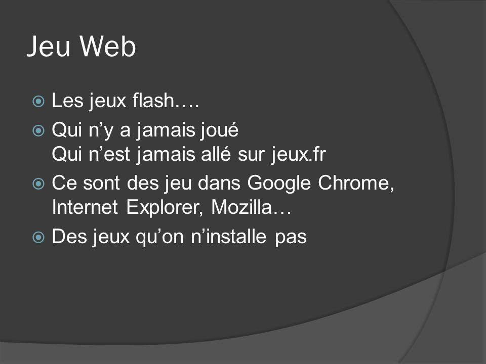 Jeu Web Les jeux flash…. Qui ny a jamais joué Qui nest jamais allé sur jeux.fr Ce sont des jeu dans Google Chrome, Internet Explorer, Mozilla… Des jeu
