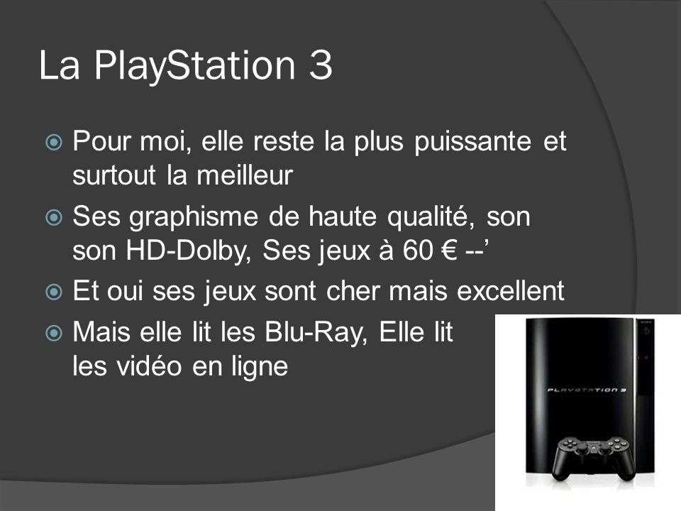La PlayStation 3 Pour moi, elle reste la plus puissante et surtout la meilleur Ses graphisme de haute qualité, son son HD-Dolby, Ses jeux à 60 -- Et o