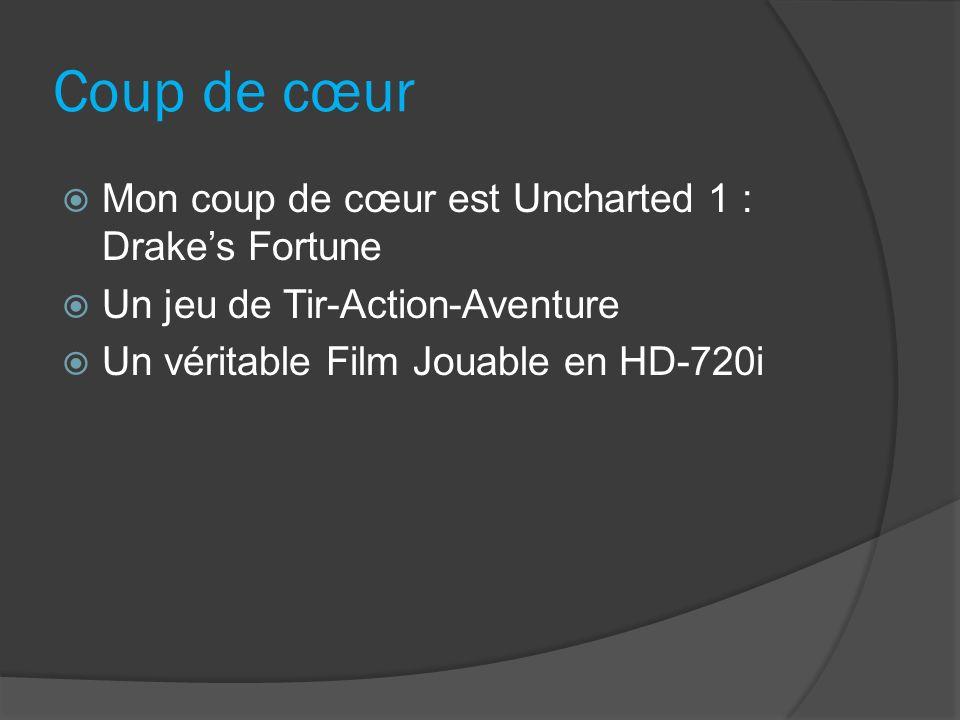 Coup de cœur Mon coup de cœur est Uncharted 1 : Drakes Fortune Un jeu de Tir-Action-Aventure Un véritable Film Jouable en HD-720i
