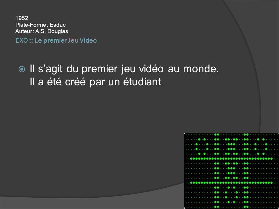 EXO :: Le premier Jeu Vidéo 1952 Plate-Forme : Esdac Auteur : A.S. Douglas Il sagit du premier jeu vidéo au monde. Il a été créé par un étudiant