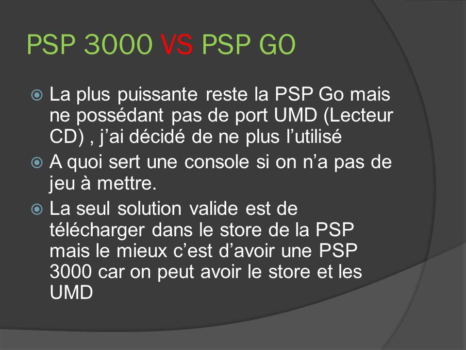 PSP 3000 VS PSP GO La plus puissante reste la PSP Go mais ne possédant pas de port UMD (Lecteur CD), jai décidé de ne plus lutilisé A quoi sert une co