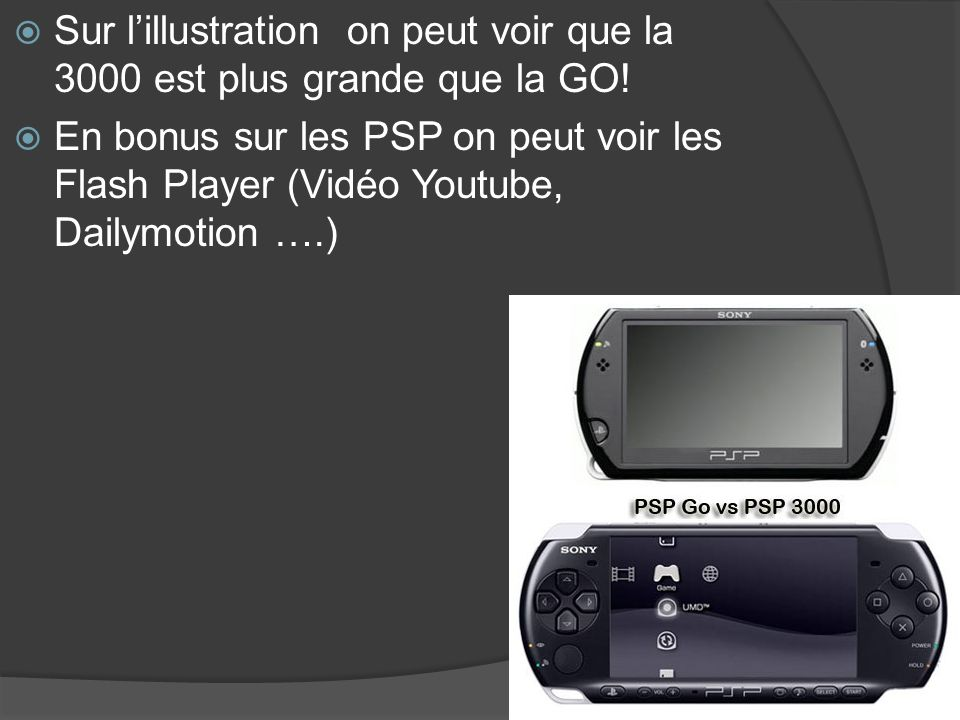 Sur lillustration on peut voir que la 3000 est plus grande que la GO! En bonus sur les PSP on peut voir les Flash Player (Vidéo Youtube, Dailymotion …