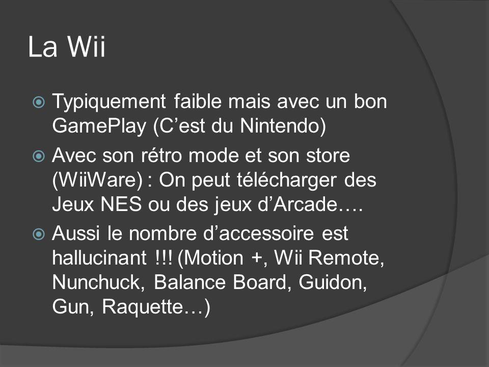 La Wii Typiquement faible mais avec un bon GamePlay (Cest du Nintendo) Avec son rétro mode et son store (WiiWare) : On peut télécharger des Jeux NES o